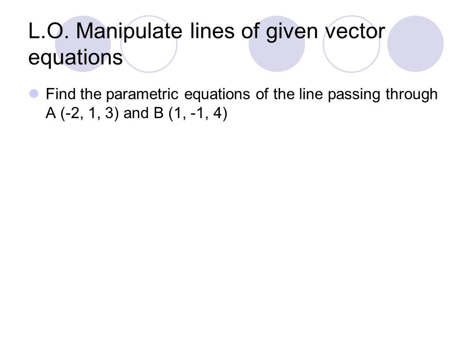 L.O. Manipulate lines of given vector equations Find the parametric equations of the line passing through A (-2, 1, 3) and B (1, -1, 4)