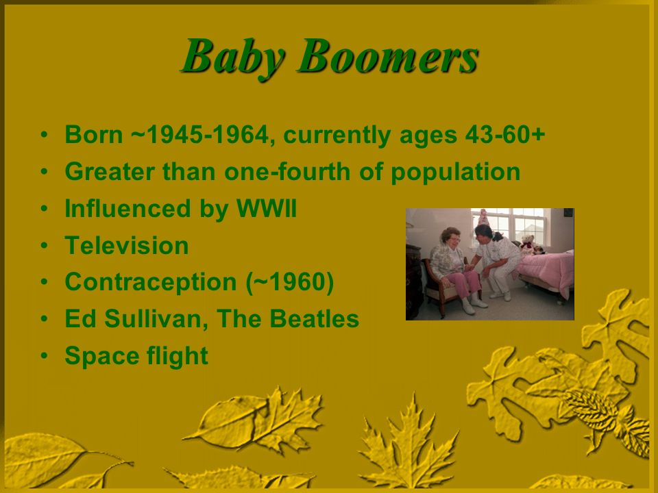 Baby Boomers Born ~ , currently ages Greater than one-fourth of population Influenced by WWII Television Contraception (~1960) Ed Sullivan, The Beatles Space flight
