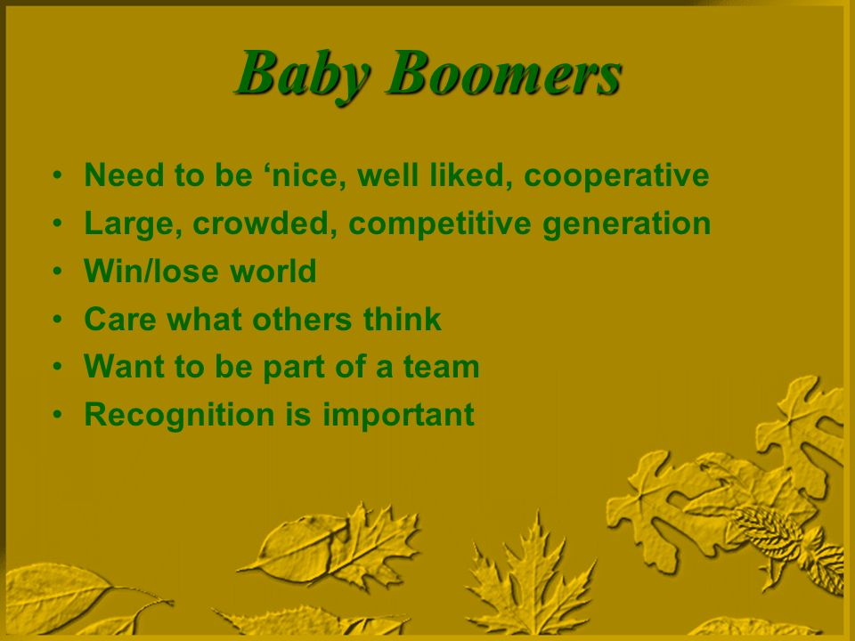 Baby Boomers Need to be nice, well liked, cooperative Large, crowded, competitive generation Win/lose world Care what others think Want to be part of a team Recognition is important