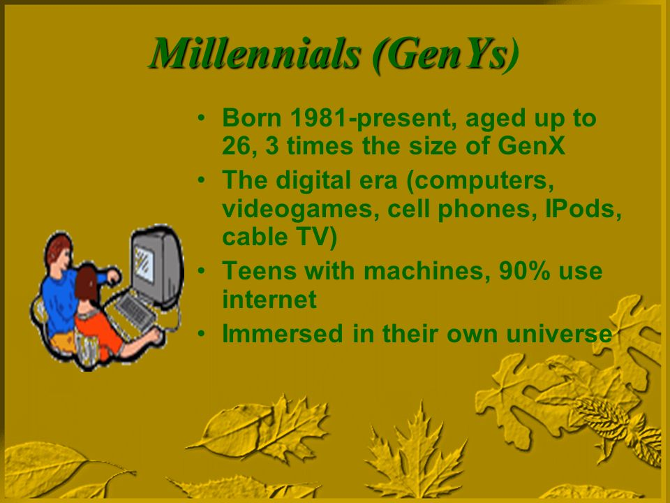 Millennials (GenYs Millennials (GenYs) Born 1981-present, aged up to 26, 3 times the size of GenX The digital era (computers, videogames, cell phones, IPods, cable TV) Teens with machines, 90% use internet Immersed in their own universe