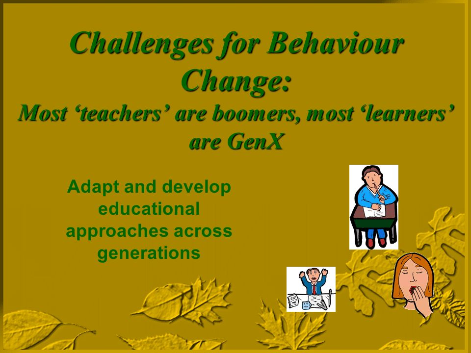 Challenges for Behaviour Change: Most teachers are boomers, most learners are GenX Adapt and develop educational approaches across generations