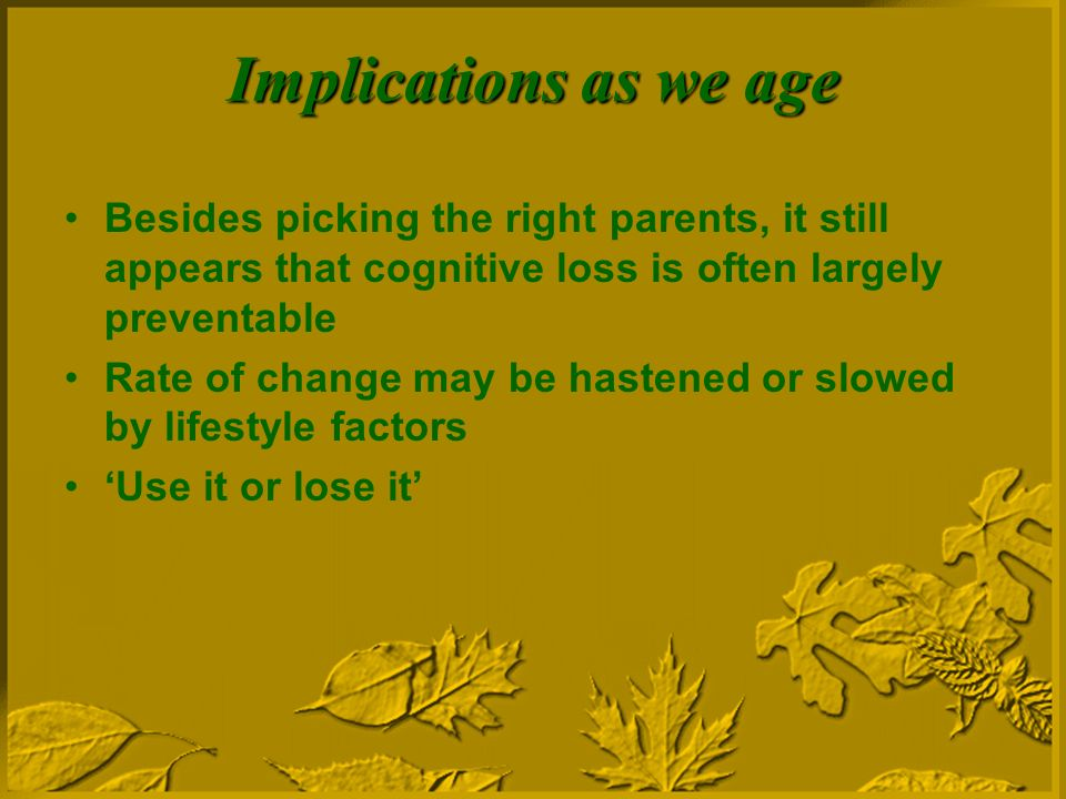 Implications as we age Besides picking the right parents, it still appears that cognitive loss is often largely preventable Rate of change may be hastened or slowed by lifestyle factors Use it or lose it