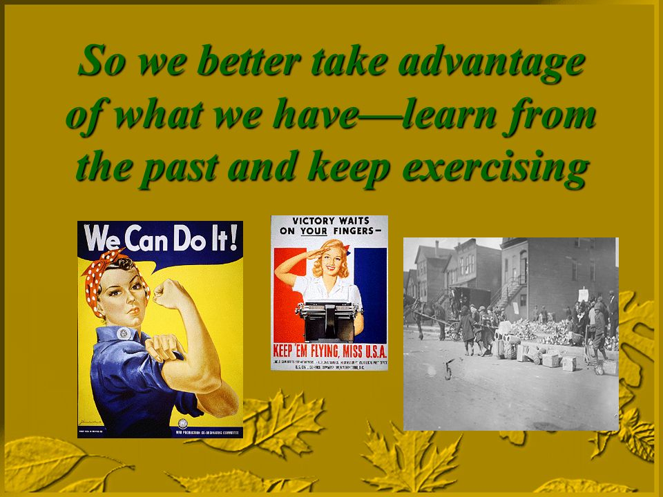 So we better take advantage of what we havelearn from the past and keep exercising