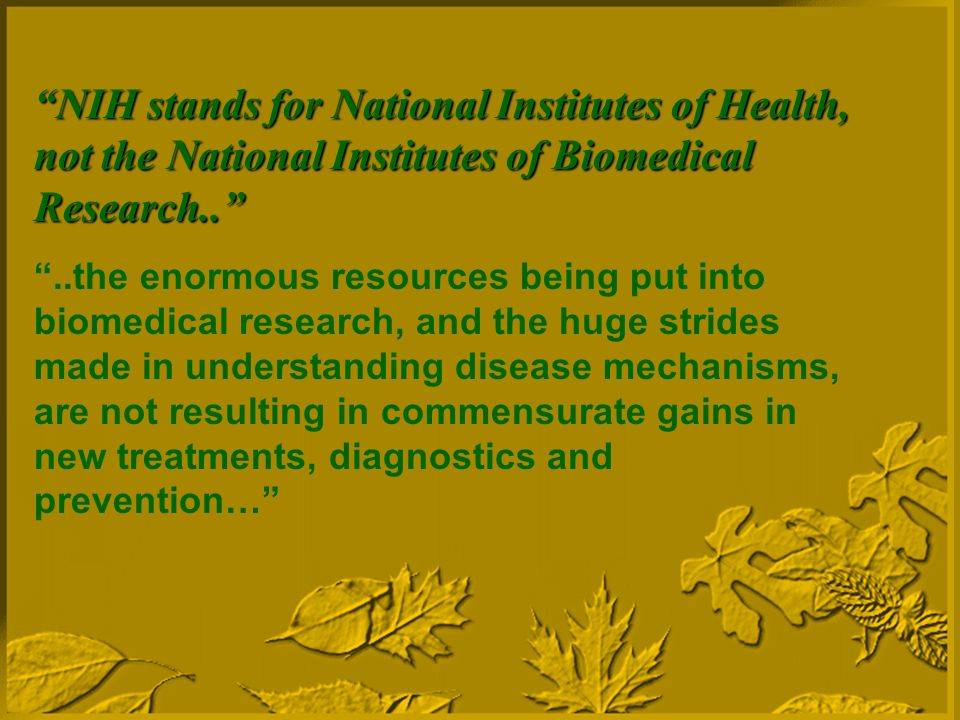 NIH stands for National Institutes of Health, not the National Institutes of Biomedical Research....the enormous resources being put into biomedical research, and the huge strides made in understanding disease mechanisms, are not resulting in commensurate gains in new treatments, diagnostics and prevention…