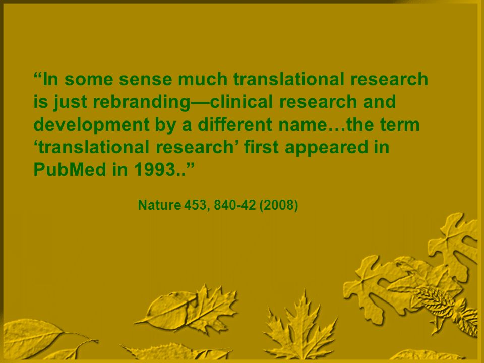 In some sense much translational research is just rebrandingclinical research and development by a different name…the term translational research first appeared in PubMed in