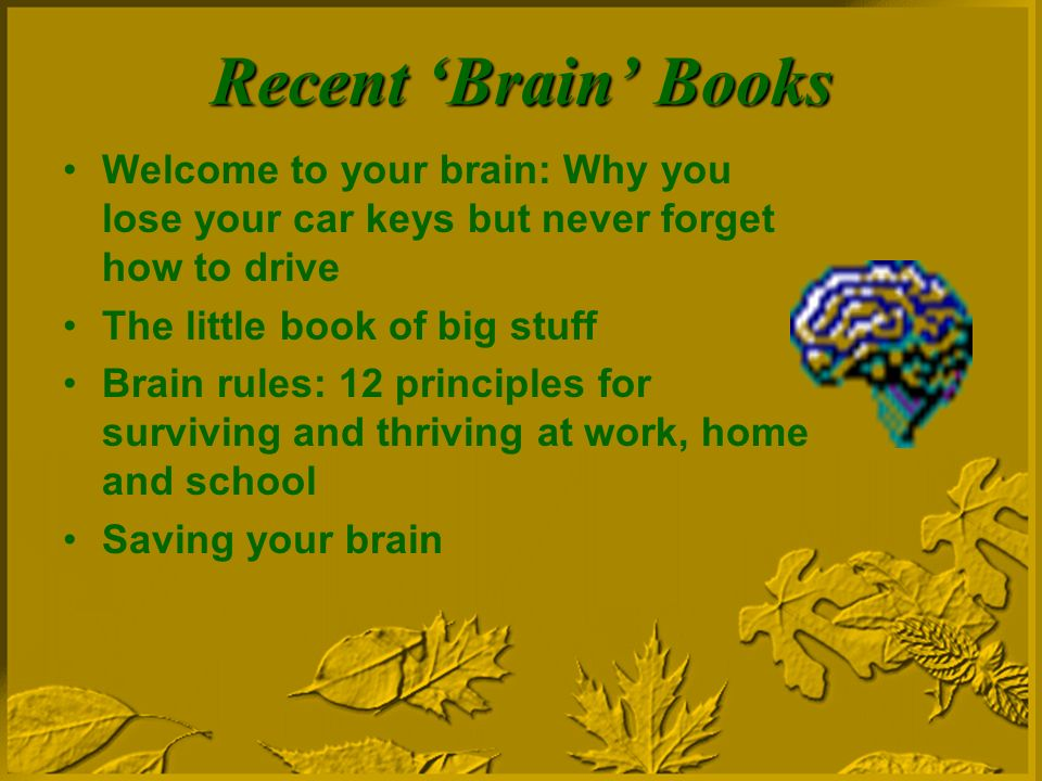 Recent Brain Books Welcome to your brain: Why you lose your car keys but never forget how to drive The little book of big stuff Brain rules: 12 principles for surviving and thriving at work, home and school Saving your brain