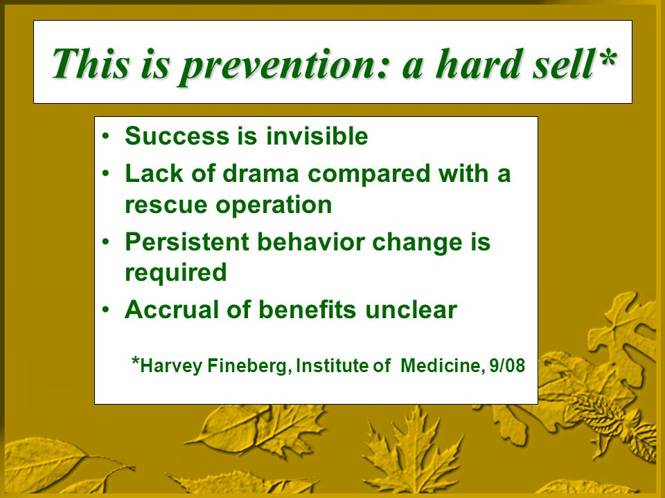 This is prevention: a hard sell* Success is invisible Lack of drama compared with a rescue operation Persistent behavior change is required Accrual of benefits unclear * Harvey Fineberg, Institute of Medicine, 9/08