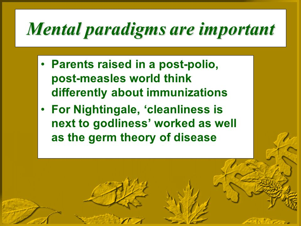 Mental paradigms are important Parents raised in a post-polio, post-measles world think differently about immunizations For Nightingale, cleanliness is next to godliness worked as well as the germ theory of disease