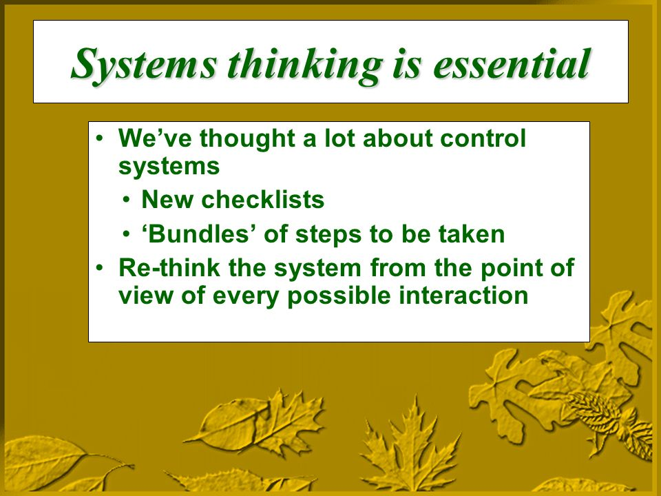 Systems thinking is essential Weve thought a lot about control systems New checklists Bundles of steps to be taken Re-think the system from the point of view of every possible interaction