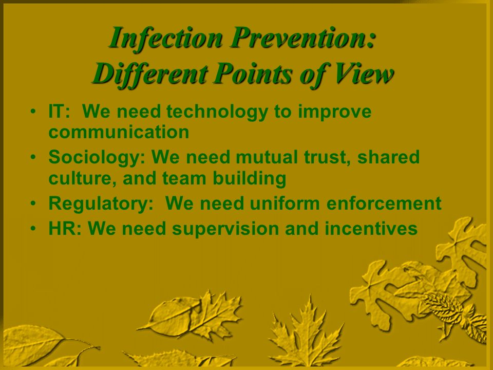 Infection Prevention: Different Points of View IT: We need technology to improve communication Sociology: We need mutual trust, shared culture, and team building Regulatory: We need uniform enforcement HR: We need supervision and incentives