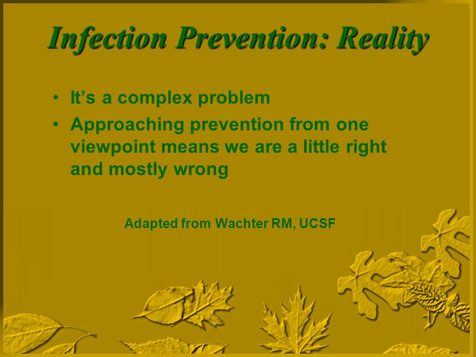 Infection Prevention: Reality Its a complex problem Approaching prevention from one viewpoint means we are a little right and mostly wrong Adapted from Wachter RM, UCSF