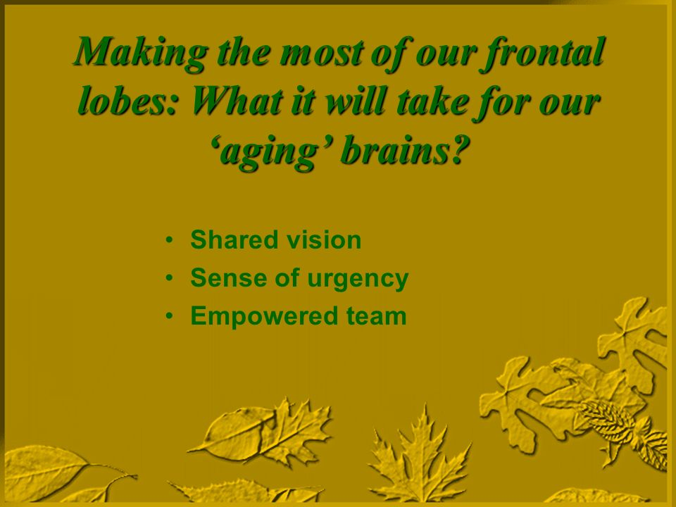 Making the most of our frontal lobes: What it will take for our aging brains.