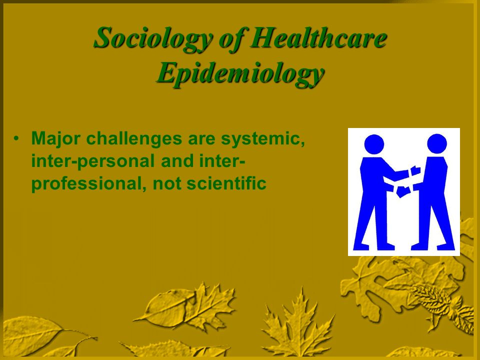 Sociology of Healthcare Epidemiology Major challenges are systemic, inter-personal and inter- professional, not scientific