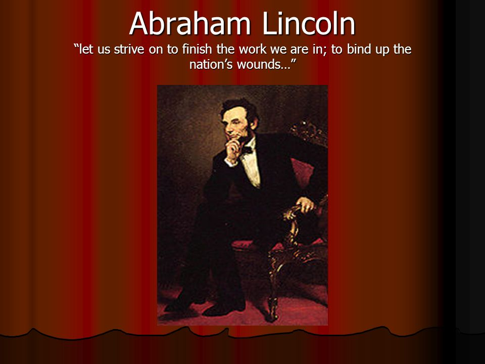 Abraham Lincoln let us strive on to finish the work we are in; to bind up the nations wounds…
