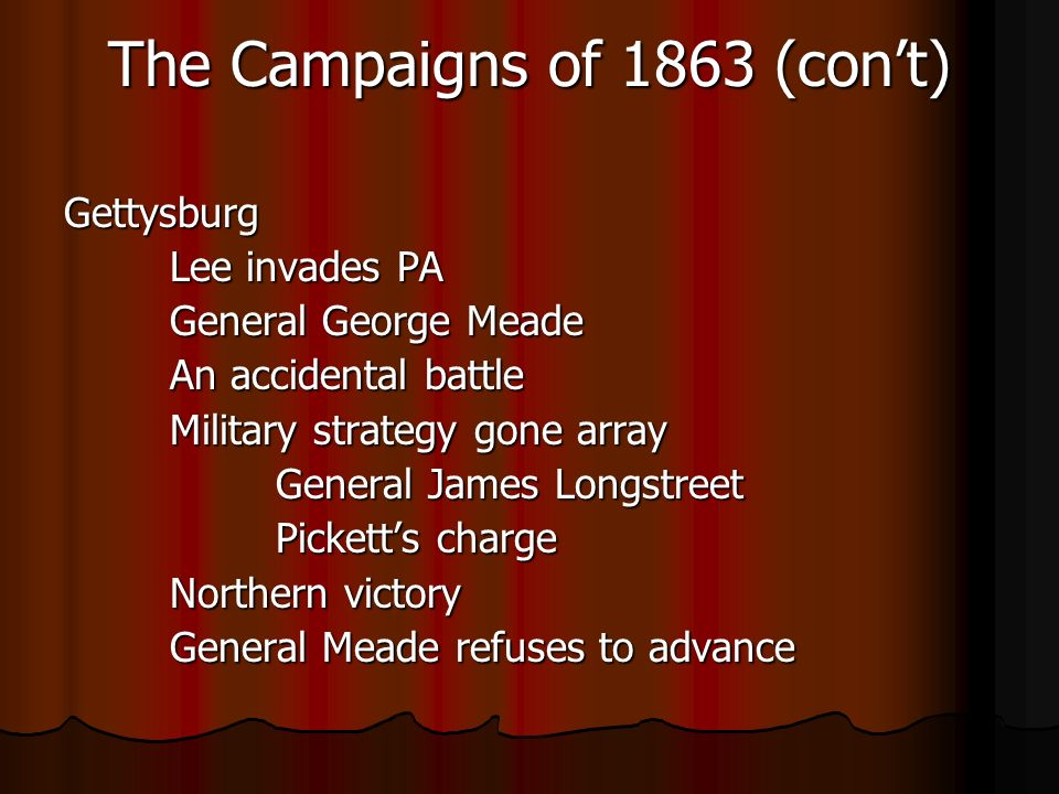 The Campaigns of 1863 (cont) Gettysburg Lee invades PA General George Meade An accidental battle Military strategy gone array General James Longstreet