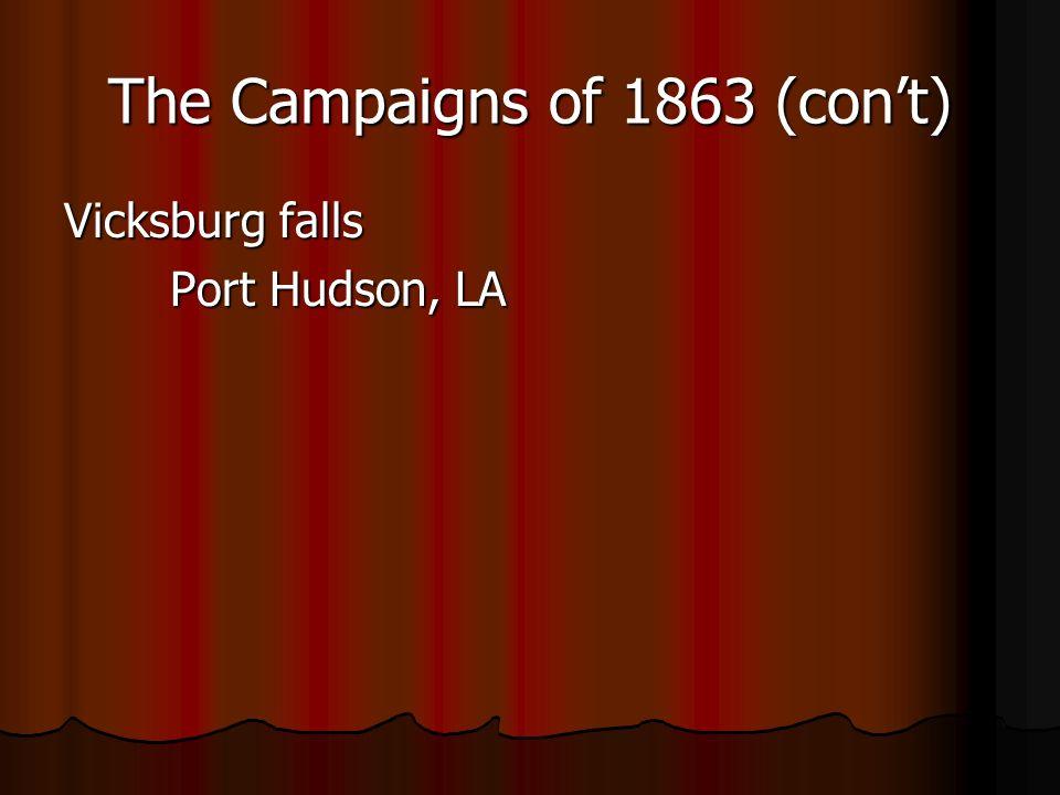 The Campaigns of 1863 (cont) Vicksburg falls Port Hudson, LA
