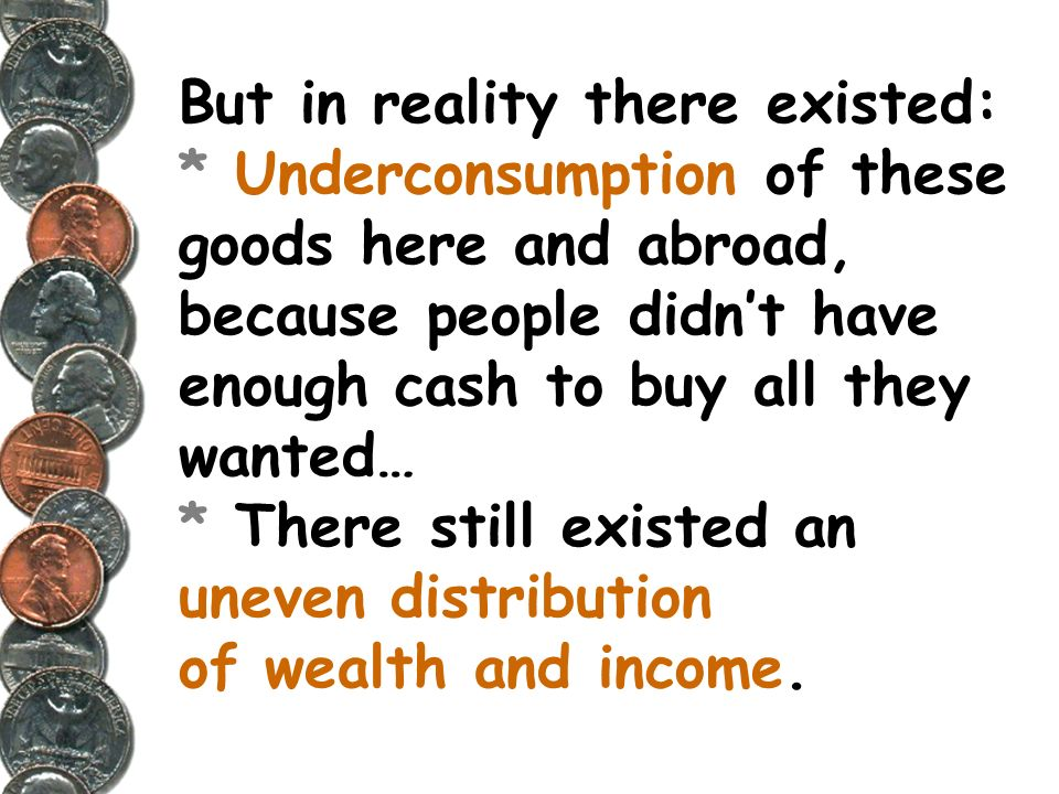 But in reality there existed: * Underconsumption of these goods here and abroad, because people didnt have enough cash to buy all they wanted… * There still existed an uneven distribution of wealth and income.