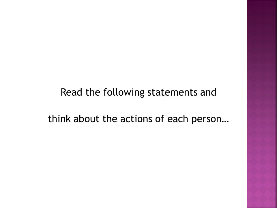 Read the following statements and think about the actions of each person…