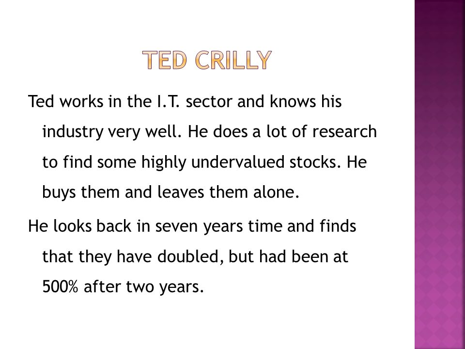 Ted works in the I.T. sector and knows his industry very well. He does a lot of research to find some highly undervalued stocks. He buys them and leav