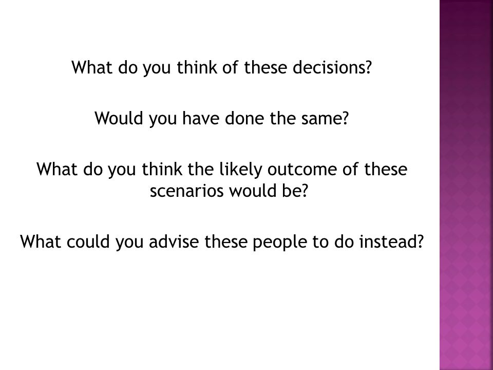 What do you think of these decisions? Would you have done the same? What do you think the likely outcome of these scenarios would be? What could you a