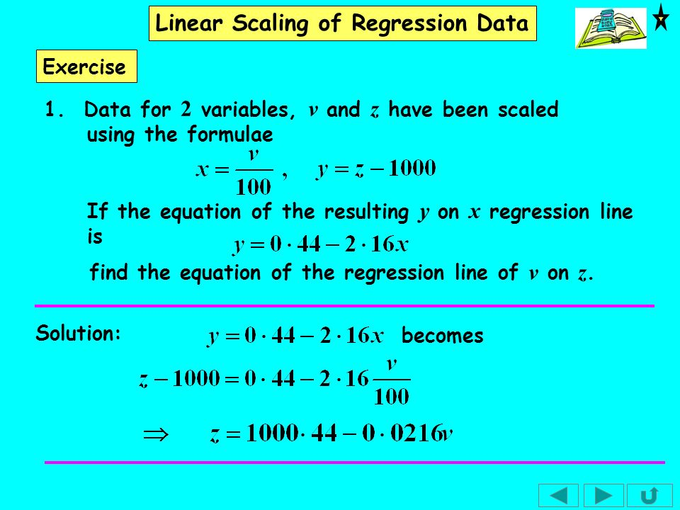 Linear Scaling of Regression Data Exercise 1. Data for 2 variables, v and z have been scaled using the formulae If the equation of the resulting y on