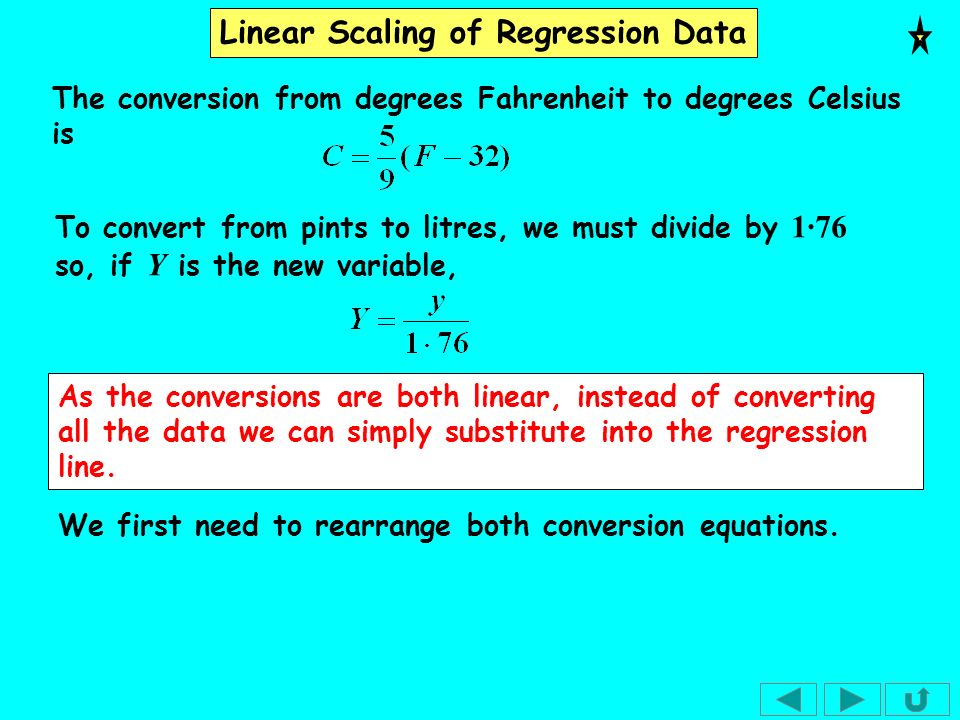 Linear Scaling of Regression Data To convert from pints to litres, we must divide by 1·76 so, if Y is the new variable, The conversion from degrees Fa
