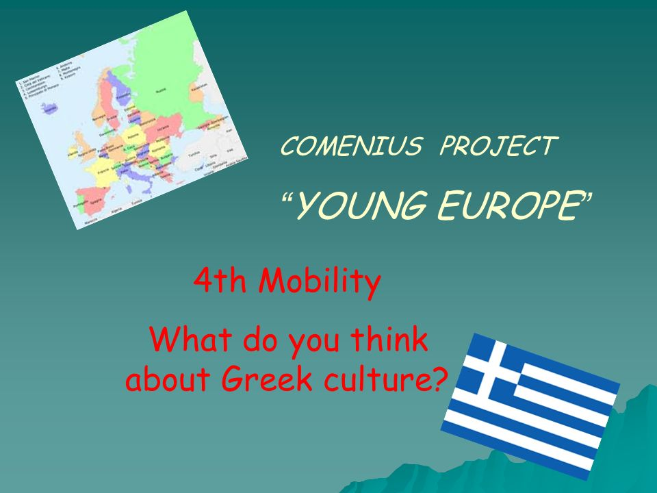 COMENIUS PROJECT YOUNG EUROPE 4th Mobility What do you think about Greek culture