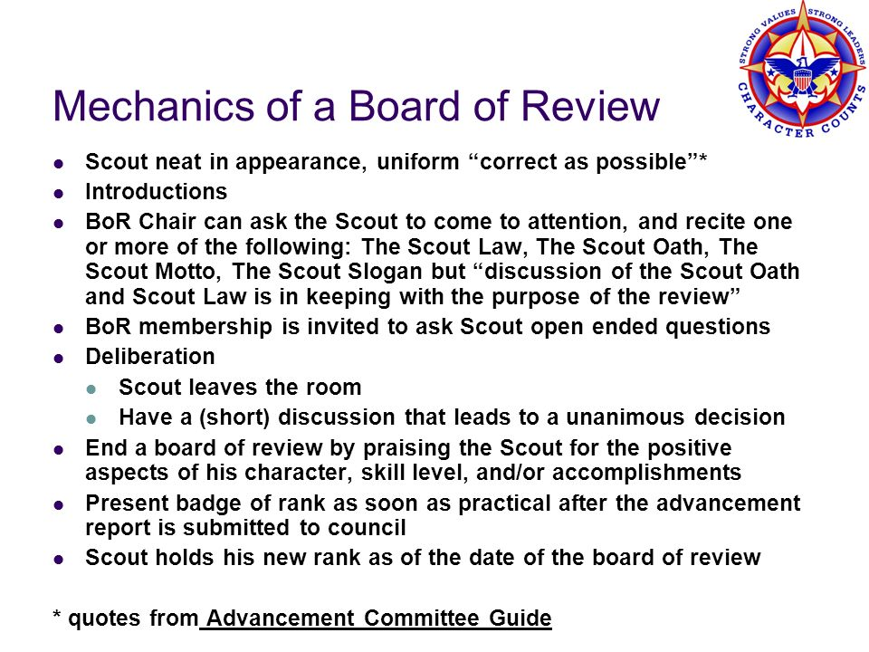 Mechanics of a Board of Review Scout neat in appearance, uniform correct as possible* Introductions BoR Chair can ask the Scout to come to attention,