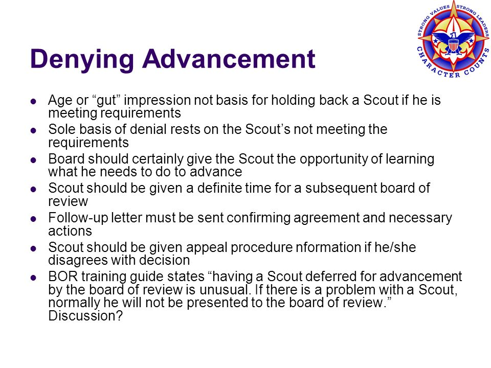 Denying Advancement Age or gut impression not basis for holding back a Scout if he is meeting requirements Sole basis of denial rests on the Scouts no