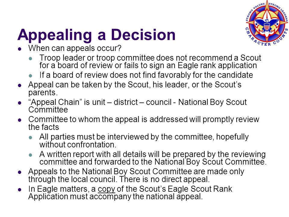 Appealing a Decision When can appeals occur? Troop leader or troop committee does not recommend a Scout for a board of review or fails to sign an Eagl