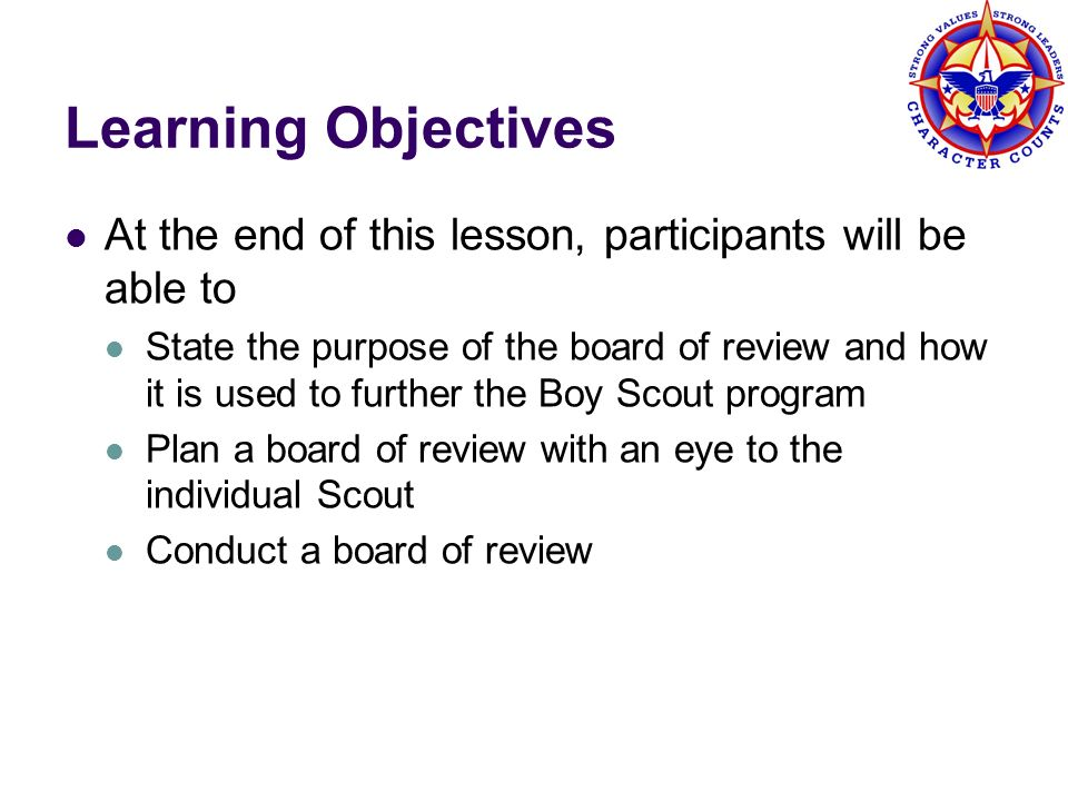 Purpose of Board of Review Tracks the progress of a Scout Determines Scouts understanding of the ideals of Scouting and how he applies them in daily life in the troop Board satisfies itself that the Scout has done what he was supposed to do for that rank Review with the Scout the requirements for the next rank Also a way of reviewing the troop s progress