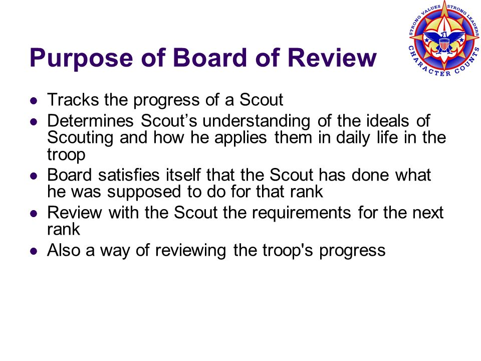 Purpose of Board of Review Tracks the progress of a Scout Determines Scouts understanding of the ideals of Scouting and how he applies them in daily l
