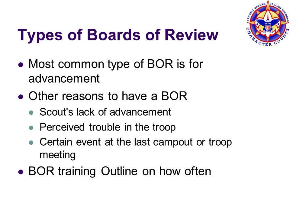 Board of Review Characteristics What a BOR is/does An informal, friendly growth experience Asks about how requirements were done Checks requirements were done to a common standard Lasts approximately 15 minutes long, except for Eagle, which should be approximately 30 minutes long Determines the Scouts attitude and acceptance of Scoutings ideals, both in the troop and outside of it Checks on health of the troop Reviews with Scout the requirements for the next rank What a BOR is not An interrogation A retesting of a Scout s competence An examination A marathon session