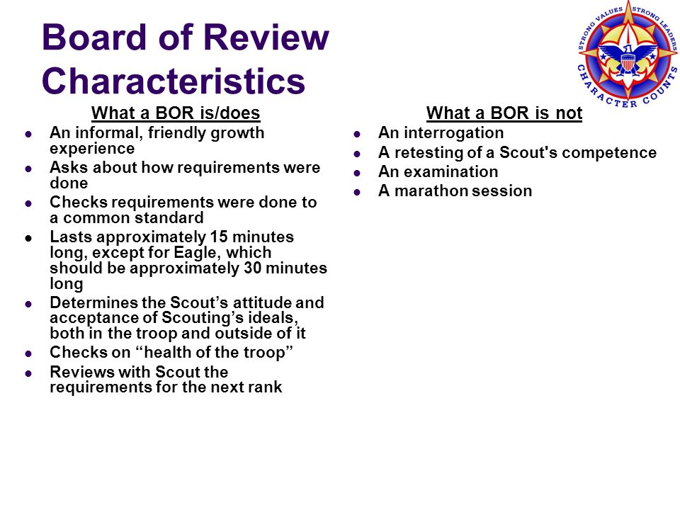 Board of Review Characteristics What a BOR is/does An informal, friendly growth experience Asks about how requirements were done Checks requirements w