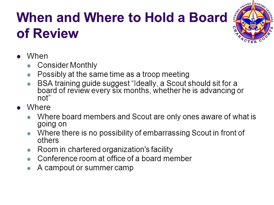 When and Where to Hold a Board of Review When Consider Monthly Possibly at the same time as a troop meeting BSA training guide suggest Ideally, a Scou