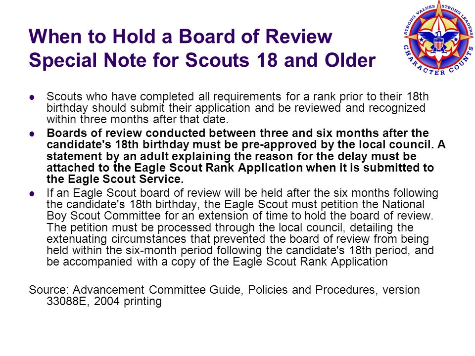 Mechanics of a Board of Review Scout neat in appearance, uniform correct as possible* Introductions BoR Chair can ask the Scout to come to attention, and recite one or more of the following: The Scout Law, The Scout Oath, The Scout Motto, The Scout Slogan but discussion of the Scout Oath and Scout Law is in keeping with the purpose of the review BoR membership is invited to ask Scout open ended questions Deliberation Scout leaves the room Have a (short) discussion that leads to a unanimous decision End a board of review by praising the Scout for the positive aspects of his character, skill level, and/or accomplishments Present badge of rank as soon as practical after the advancement report is submitted to council Scout holds his new rank as of the date of the board of review * quotes from Advancement Committee Guide