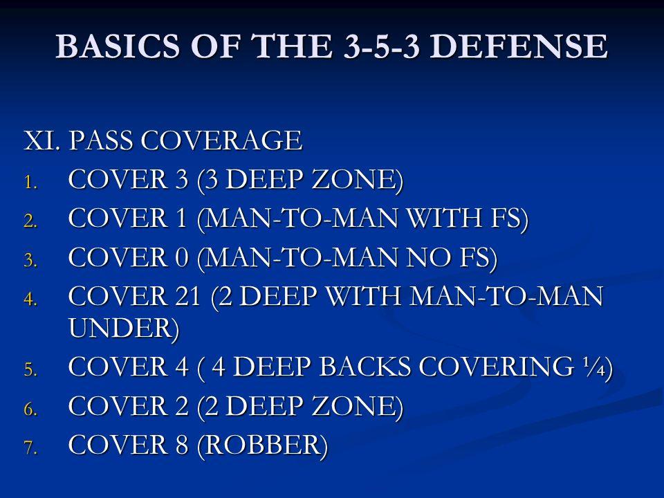 BASICS OF THE 3-5-3 DEFENSE XI. PASS COVERAGE 1. COVER 3 (3 DEEP ZONE) 2. COVER 1 (MAN-TO-MAN WITH FS) 3. COVER 0 (MAN-TO-MAN NO FS) 4. COVER 21 (2 DE