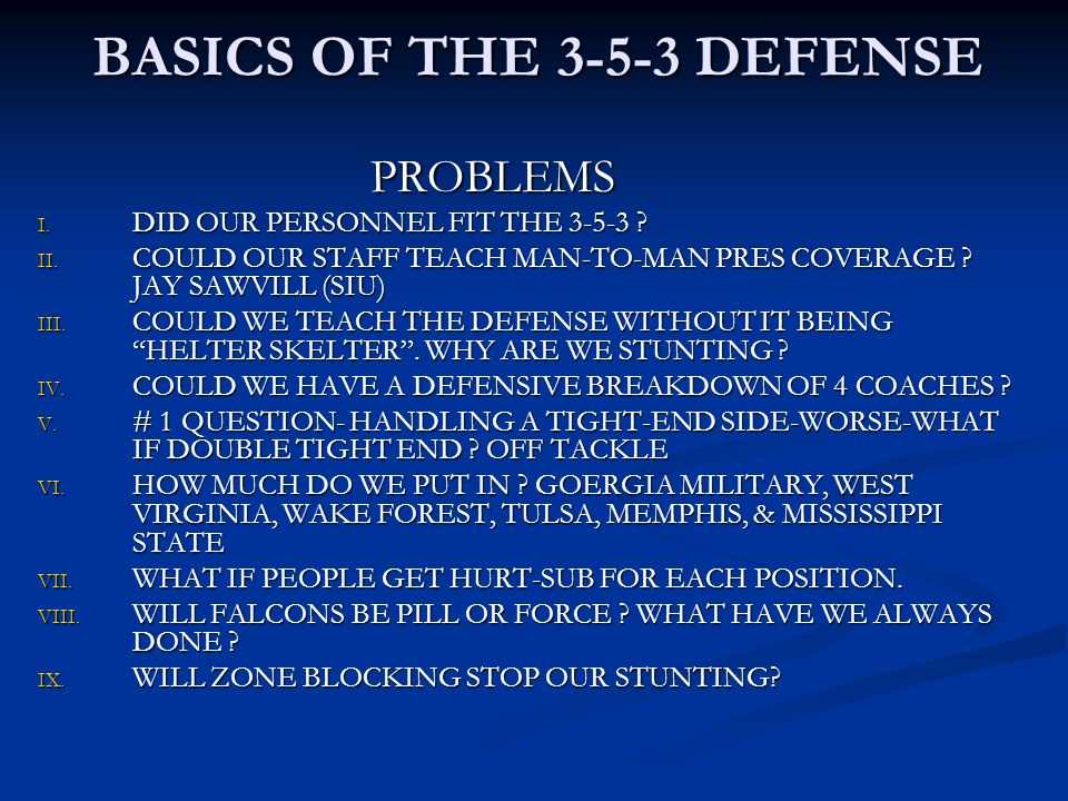 BASICS OF THE 3-5-3 DEFENSE PROBLEMS PROBLEMS I. DID OUR PERSONNEL FIT THE 3-5-3 ? II. COULD OUR STAFF TEACH MAN-TO-MAN PRES COVERAGE ? JAY SAWVILL (S