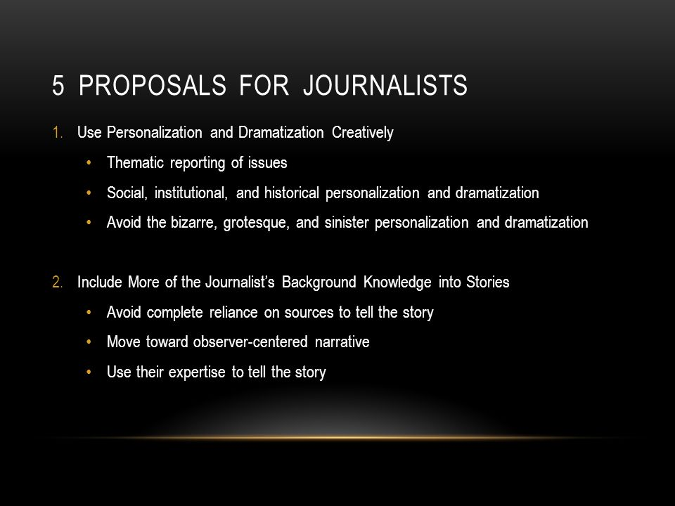 5 PROPOSALS FOR JOURNALISTS 1.Use Personalization and Dramatization Creatively Thematic reporting of issues Social, institutional, and historical personalization and dramatization Avoid the bizarre, grotesque, and sinister personalization and dramatization 2.Include More of the Journalists Background Knowledge into Stories Avoid complete reliance on sources to tell the story Move toward observer-centered narrative Use their expertise to tell the story