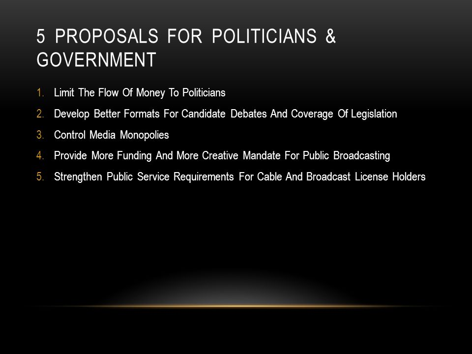 5 PROPOSALS FOR POLITICIANS & GOVERNMENT 1.Limit The Flow Of Money To Politicians 2.Develop Better Formats For Candidate Debates And Coverage Of Legislation 3.Control Media Monopolies 4.Provide More Funding And More Creative Mandate For Public Broadcasting 5.Strengthen Public Service Requirements For Cable And Broadcast License Holders