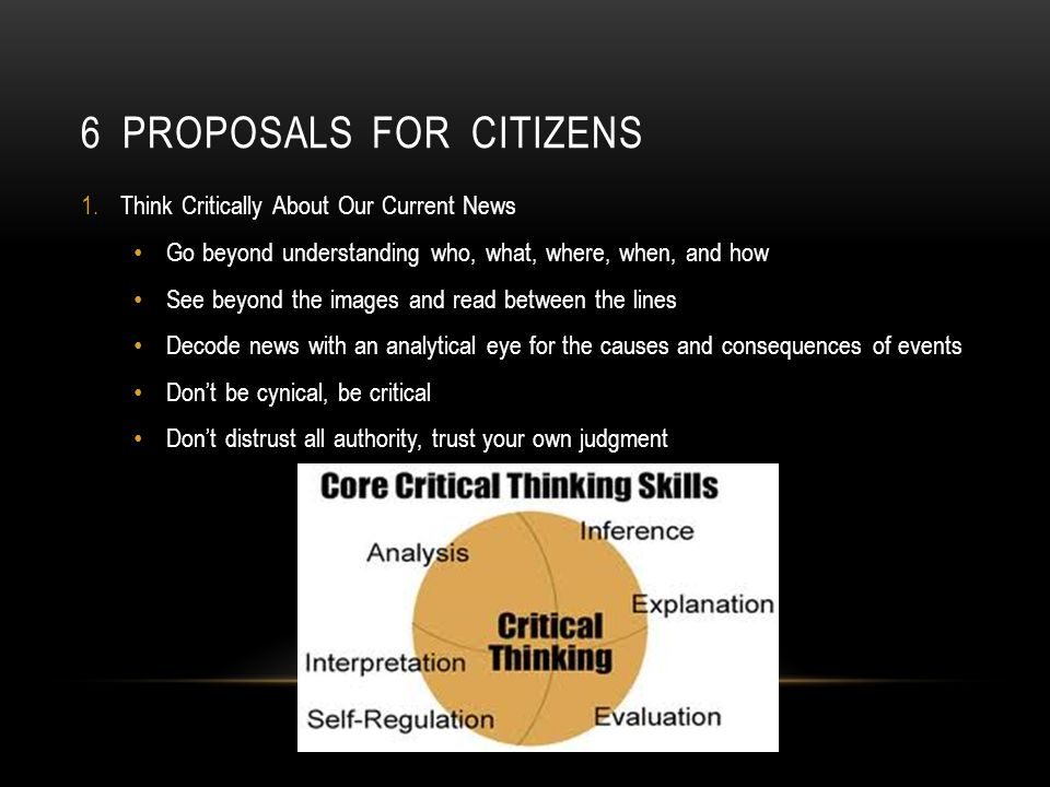 6 PROPOSALS FOR CITIZENS 1.Think Critically About Our Current News Go beyond understanding who, what, where, when, and how See beyond the images and read between the lines Decode news with an analytical eye for the causes and consequences of events Dont be cynical, be critical Dont distrust all authority, trust your own judgment