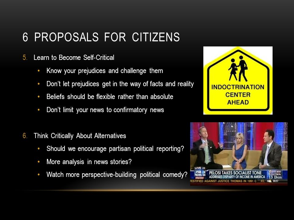 6 PROPOSALS FOR CITIZENS 5.Learn to Become Self-Critical Know your prejudices and challenge them Dont let prejudices get in the way of facts and reality Beliefs should be flexible rather than absolute Dont limit your news to confirmatory news 6.Think Critically About Alternatives Should we encourage partisan political reporting.