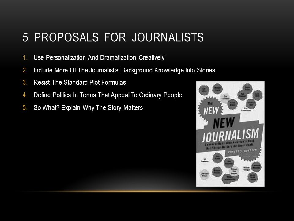 5 PROPOSALS FOR JOURNALISTS 1.Use Personalization And Dramatization Creatively 2.Include More Of The Journalists Background Knowledge Into Stories 3.Resist The Standard Plot Formulas 4.Define Politics In Terms That Appeal To Ordinary People 5.So What.