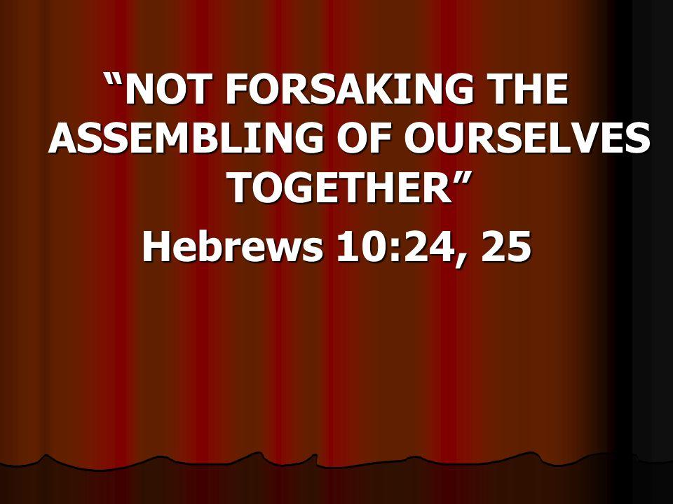 NOT FORSAKING THE ASSEMBLING OF OURSELVES TOGETHER Hebrews 10:24, 25