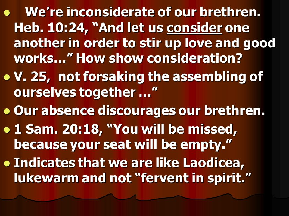 Were inconsiderate of our brethren. Heb. 10:24, And let us consider one another in order to stir up love and good works… How show consideration? Were