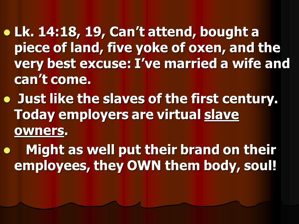 Lk. 14:18, 19, Cant attend, bought a piece of land, five yoke of oxen, and the very best excuse: Ive married a wife and cant come. Lk. 14:18, 19, Cant