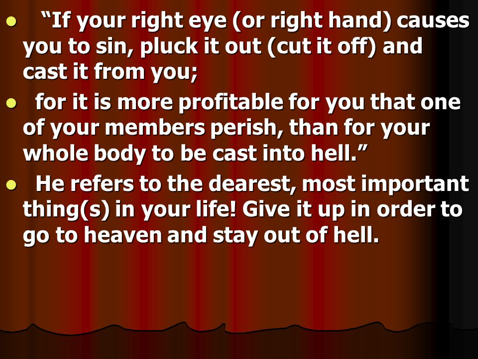 If your right eye (or right hand) causes you to sin, pluck it out (cut it off) and cast it from you; If your right eye (or right hand) causes you to s