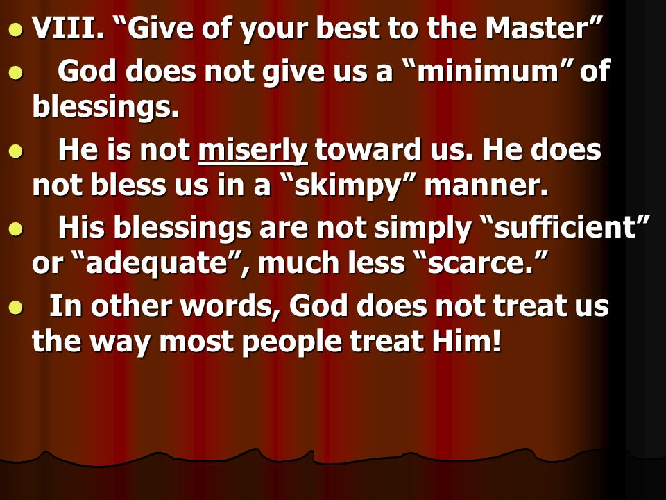 VIII. Give of your best to the Master VIII. Give of your best to the Master God does not give us a minimum of blessings. God does not give us a minimu