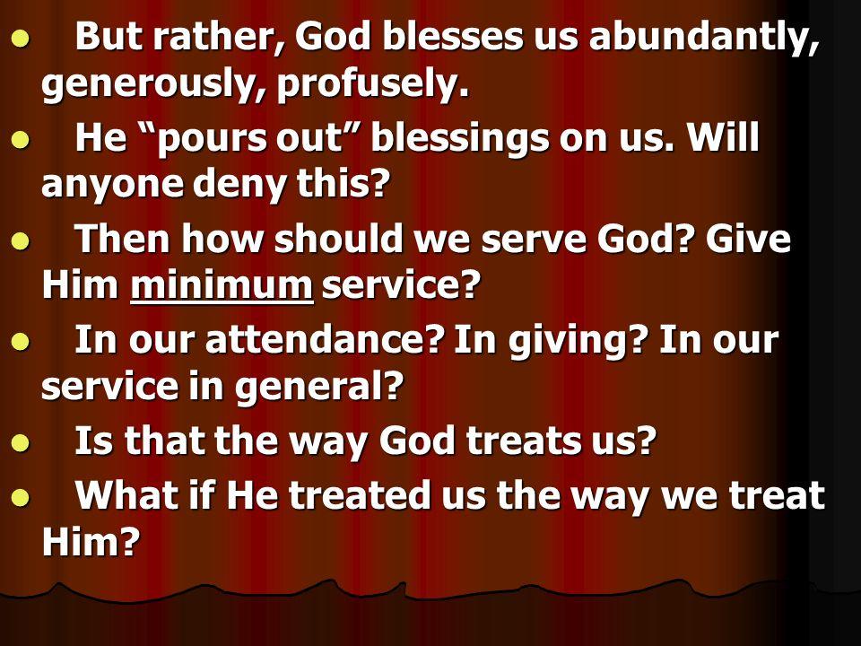 But rather, God blesses us abundantly, generously, profusely. But rather, God blesses us abundantly, generously, profusely. He pours out blessings on