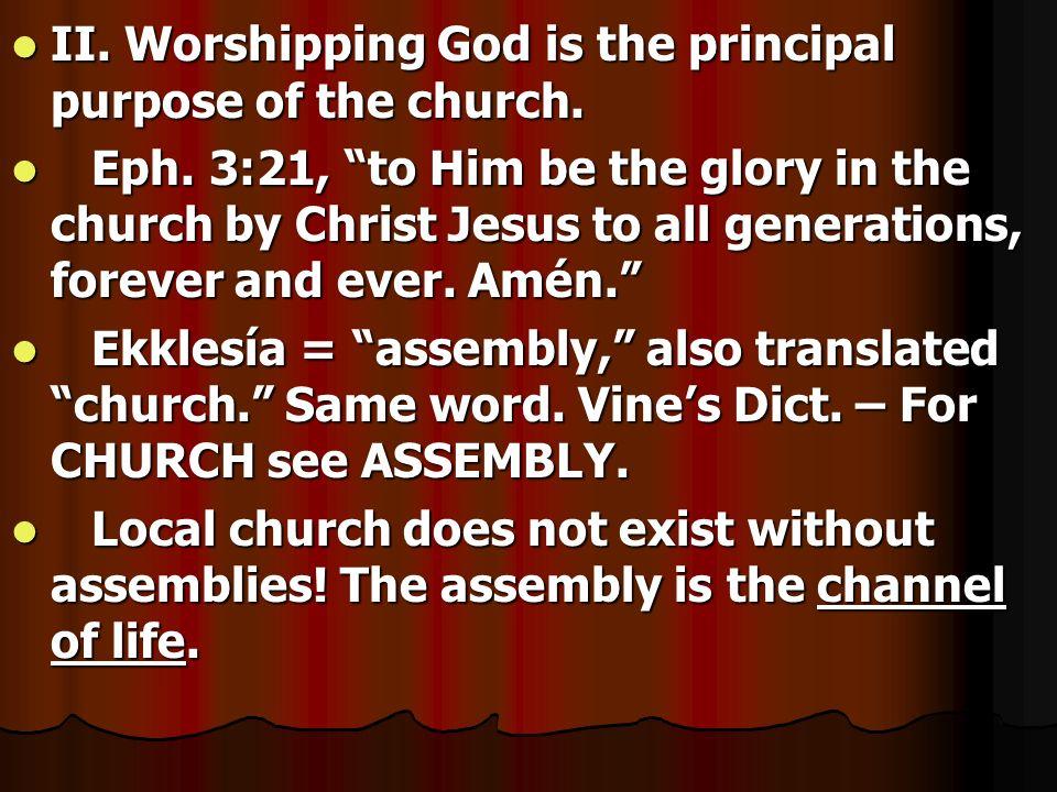 II. Worshipping God is the principal purpose of the church. II. Worshipping God is the principal purpose of the church. Eph. 3:21, to Him be the glory